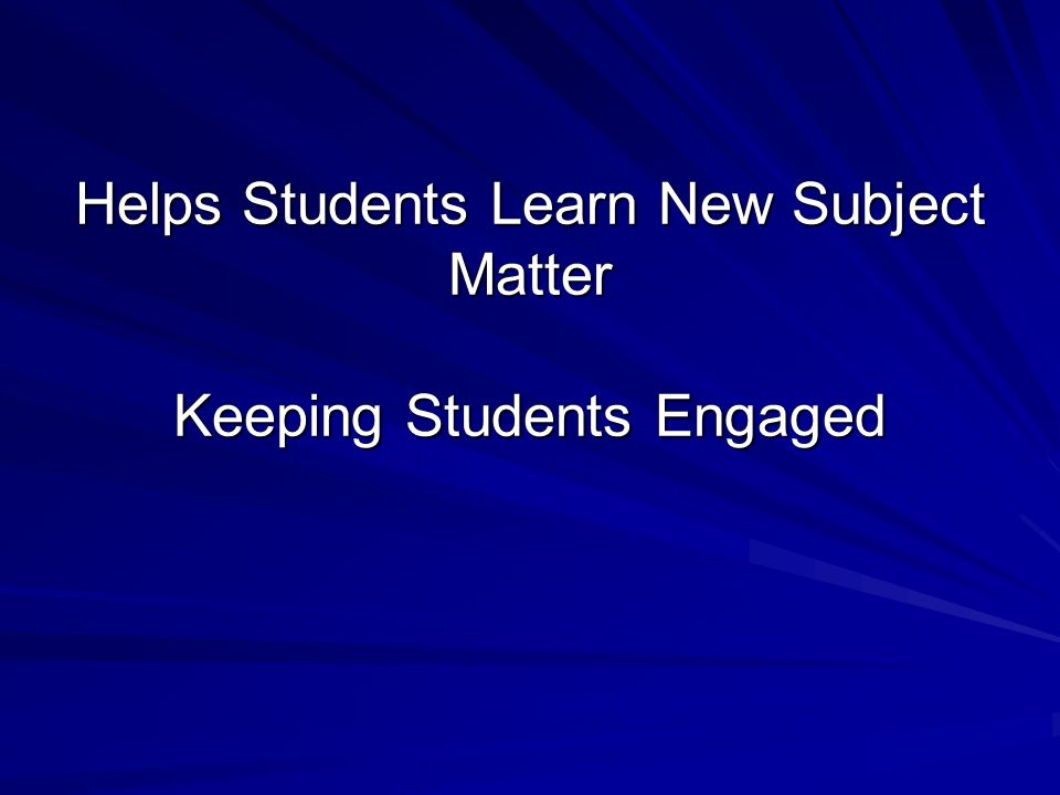 Helps Students Learn New Subject Matter Keeping Students Engaged