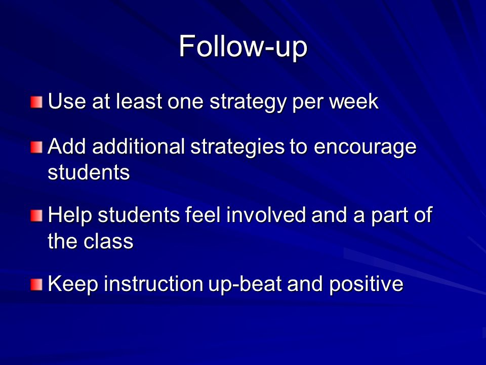 Follow-up Use at least one strategy per week Add additional strategies to encourage students Help students feel involved and a part of the class Keep