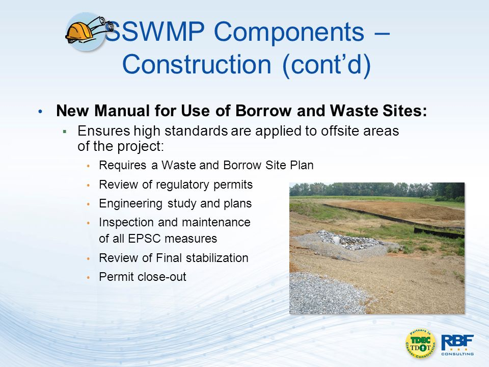 SSWMP Components – Construction (contd) New Manual for Use of Borrow and Waste Sites: Ensures high standards are applied to offsite areas of the project: Requires a Waste and Borrow Site Plan Review of regulatory permits Engineering study and plans Inspection and maintenance of all EPSC measures Review of Final stabilization Permit close-out