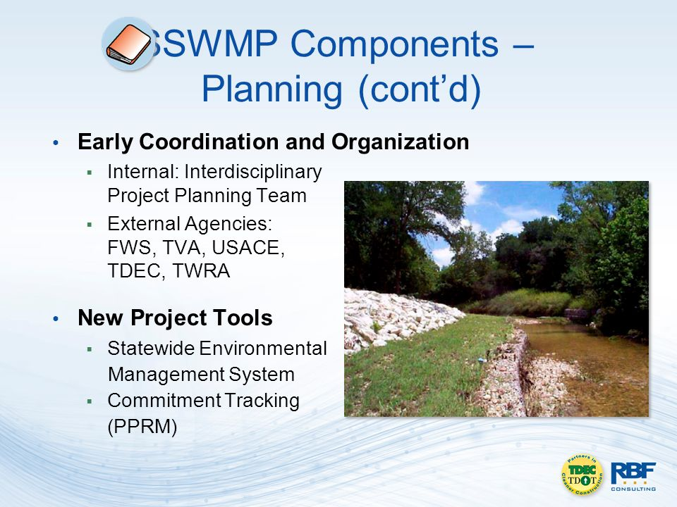 SSWMP Components – Planning (contd) Early Coordination and Organization Internal: Interdisciplinary Project Planning Team External Agencies: FWS, TVA, USACE, TDEC, TWRA New Project Tools Statewide Environmental Management System Commitment Tracking (PPRM)