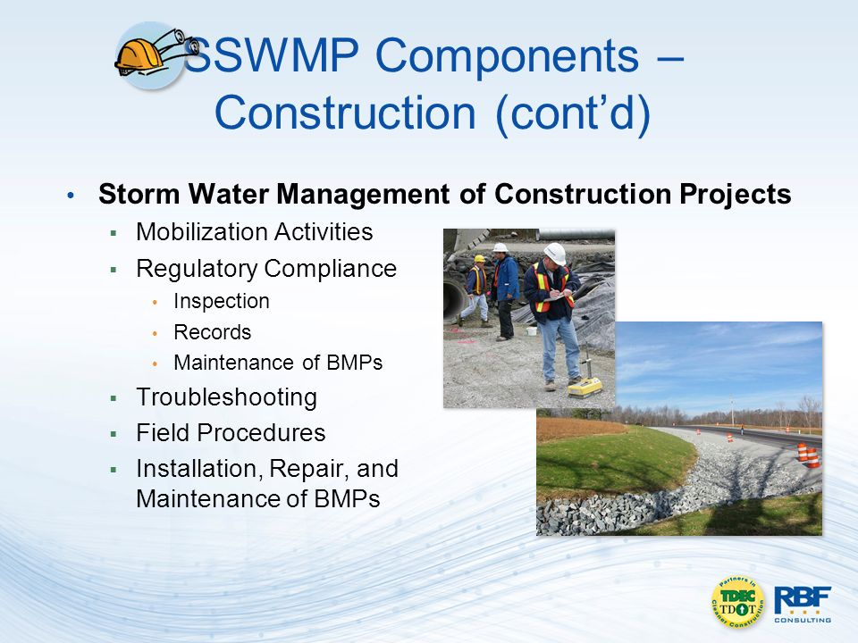 SSWMP Components – Construction (contd) Storm Water Management of Construction Projects Mobilization Activities Regulatory Compliance Inspection Records Maintenance of BMPs Troubleshooting Field Procedures Installation, Repair, and Maintenance of BMPs