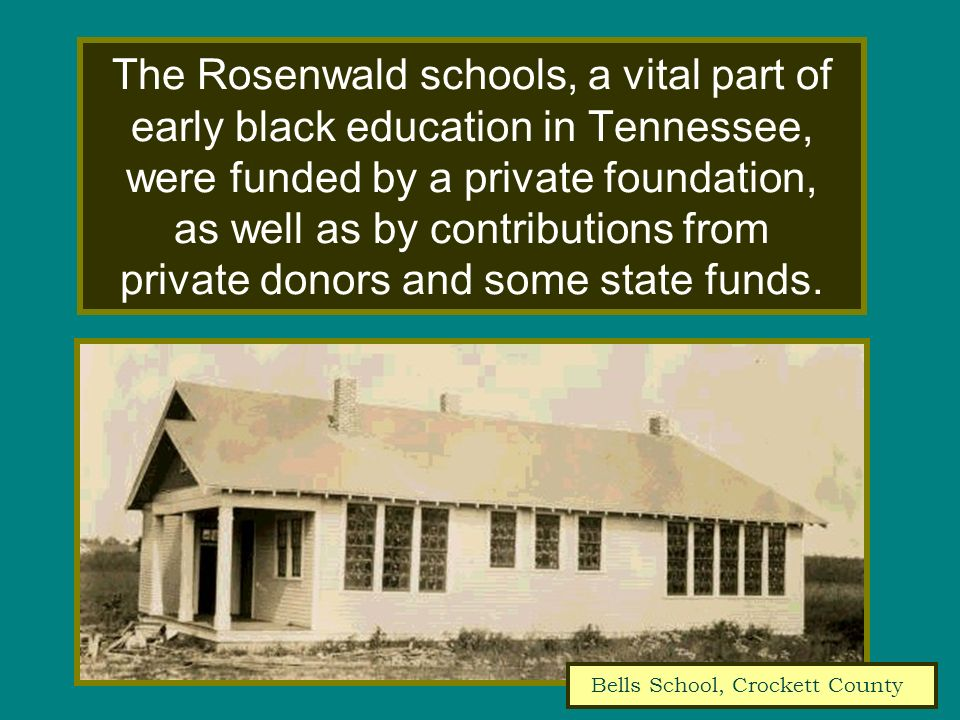 The Rosenwald schools, a vital part of early black education in Tennessee, were funded by a private foundation, as well as by contributions from priva