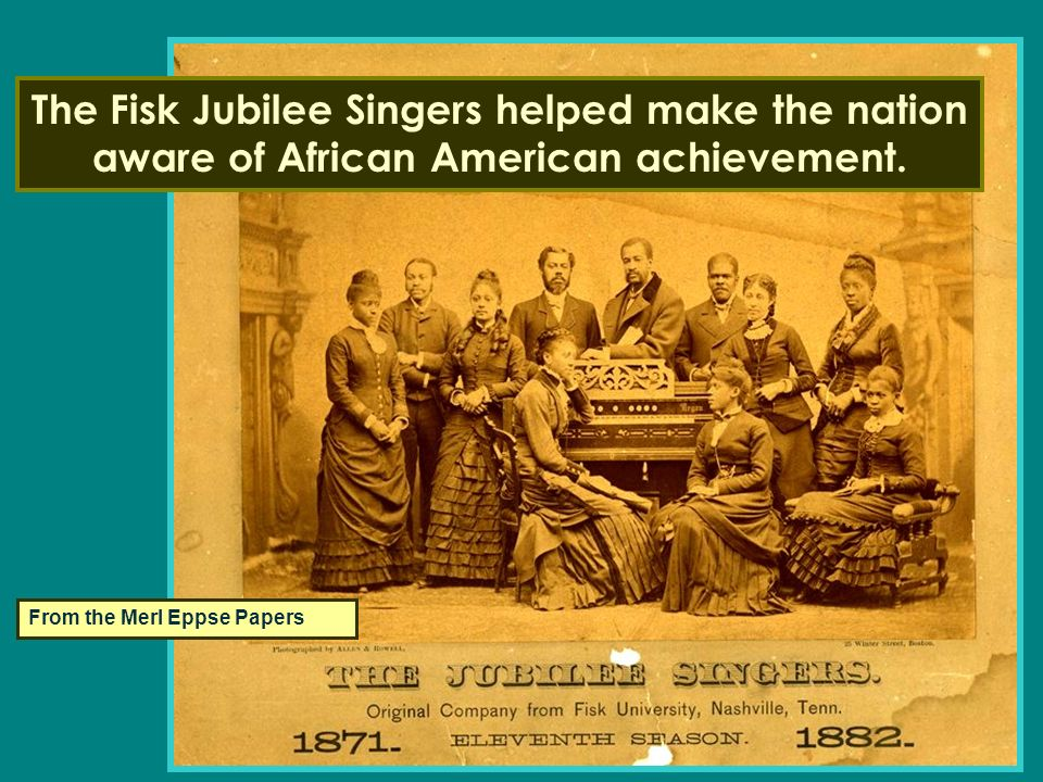 From the Merl Eppse Papers The Fisk Jubilee Singers helped make the nation aware of African American achievement.