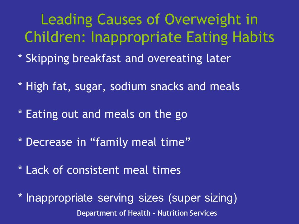 Leading Causes of Overweight in Children: Inappropriate Eating Habits * Skipping breakfast and overeating later * High fat, sugar, sodium snacks and m