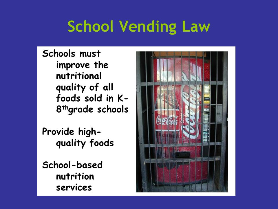 School Vending Law Schools must improve the nutritional quality of all foods sold in K- 8 th grade schools Provide high- quality foods School-based nu