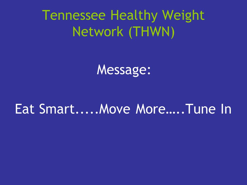 Tennessee Healthy Weight Network (THWN) Message: Eat Smart.....Move More…..Tune In