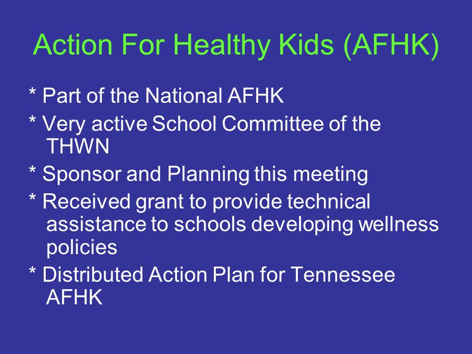 Action For Healthy Kids (AFHK) * Part of the National AFHK * Very active School Committee of the THWN * Sponsor and Planning this meeting * Received g