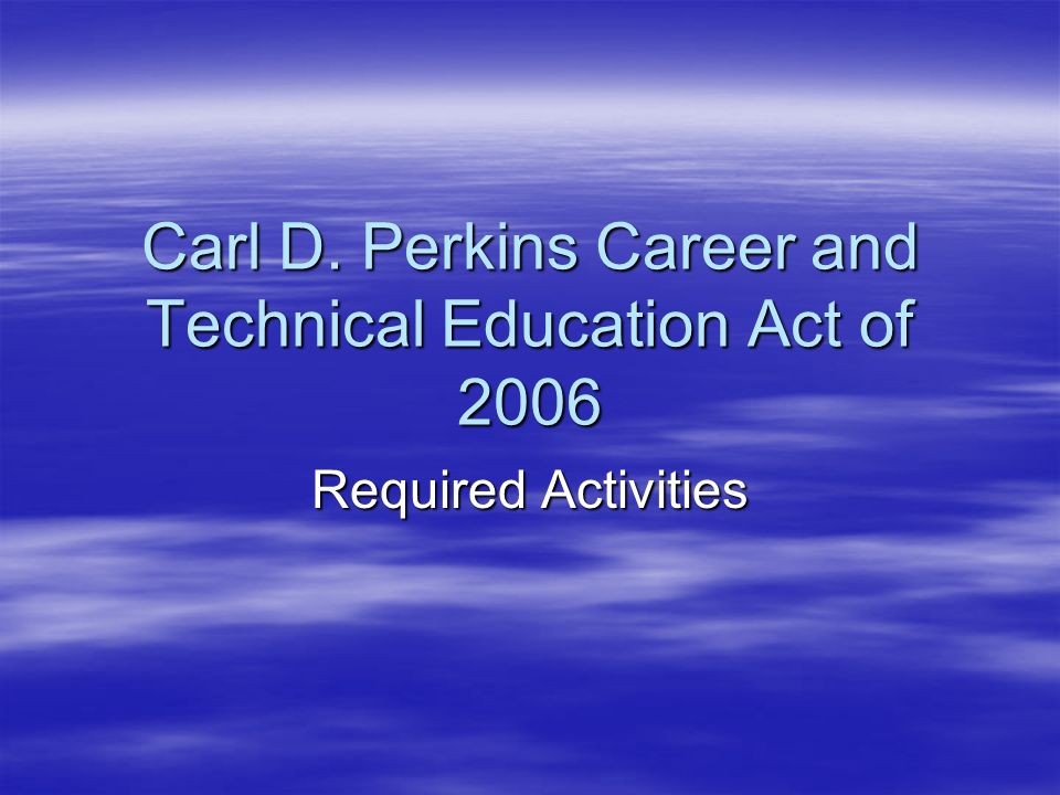 Carl D. Perkins Career and Technical Education Act of 2006 Required Activities