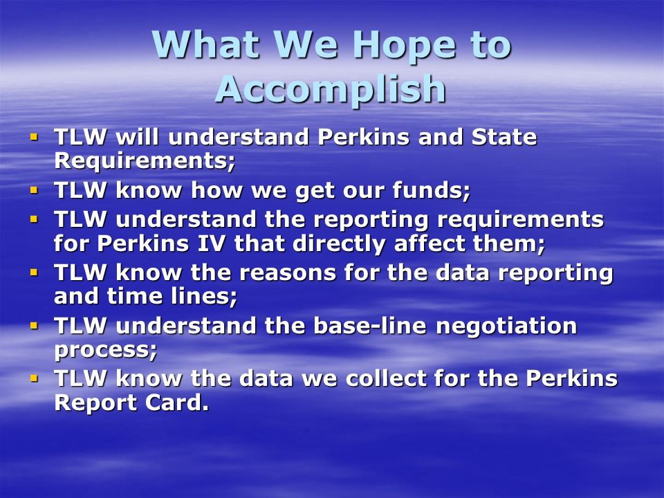 What We Hope to Accomplish TLW will understand Perkins and State Requirements; TLW will understand Perkins and State Requirements; TLW know how we get our funds; TLW know how we get our funds; TLW understand the reporting requirements for Perkins IV that directly affect them; TLW understand the reporting requirements for Perkins IV that directly affect them; TLW know the reasons for the data reporting and time lines; TLW know the reasons for the data reporting and time lines; TLW understand the base-line negotiation process; TLW understand the base-line negotiation process; TLW know the data we collect for the Perkins Report Card.