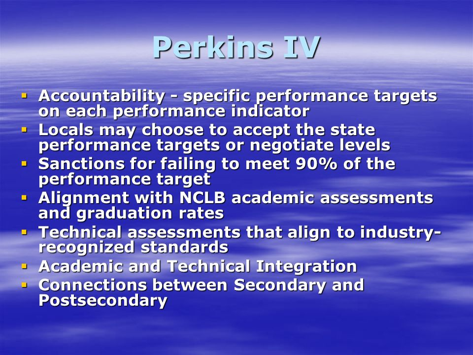 Perkins IV Accountability - specific performance targets on each performance indicator Accountability - specific performance targets on each performance indicator Locals may choose to accept the state performance targets or negotiate levels Locals may choose to accept the state performance targets or negotiate levels Sanctions for failing to meet 90% of the performance target Sanctions for failing to meet 90% of the performance target Alignment with NCLB academic assessments and graduation rates Alignment with NCLB academic assessments and graduation rates Technical assessments that align to industry- recognized standards Technical assessments that align to industry- recognized standards Academic and Technical Integration Academic and Technical Integration Connections between Secondary and Postsecondary Connections between Secondary and Postsecondary