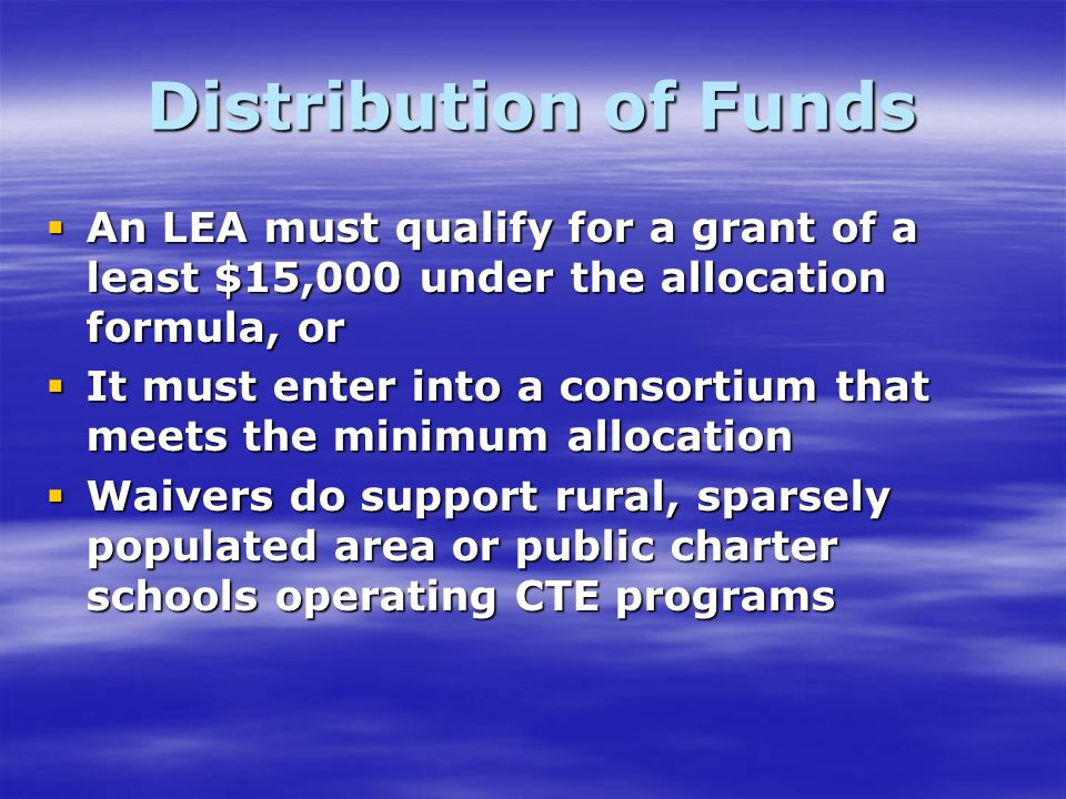 Distribution of Funds An LEA must qualify for a grant of a least $15,000 under the allocation formula, or An LEA must qualify for a grant of a least $15,000 under the allocation formula, or It must enter into a consortium that meets the minimum allocation It must enter into a consortium that meets the minimum allocation Waivers do support rural, sparsely populated area or public charter schools operating CTE programs Waivers do support rural, sparsely populated area or public charter schools operating CTE programs