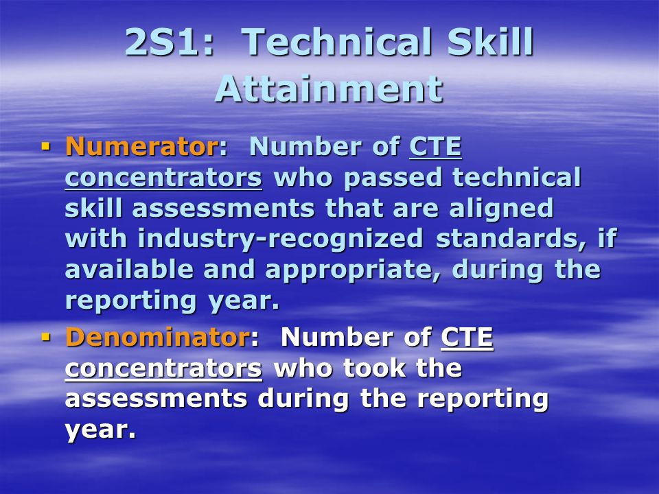 2S1: Technical Skill Attainment Numerator: Number of CTE concentrators who passed technical skill assessments that are aligned with industry-recognized standards, if available and appropriate, during the reporting year.
