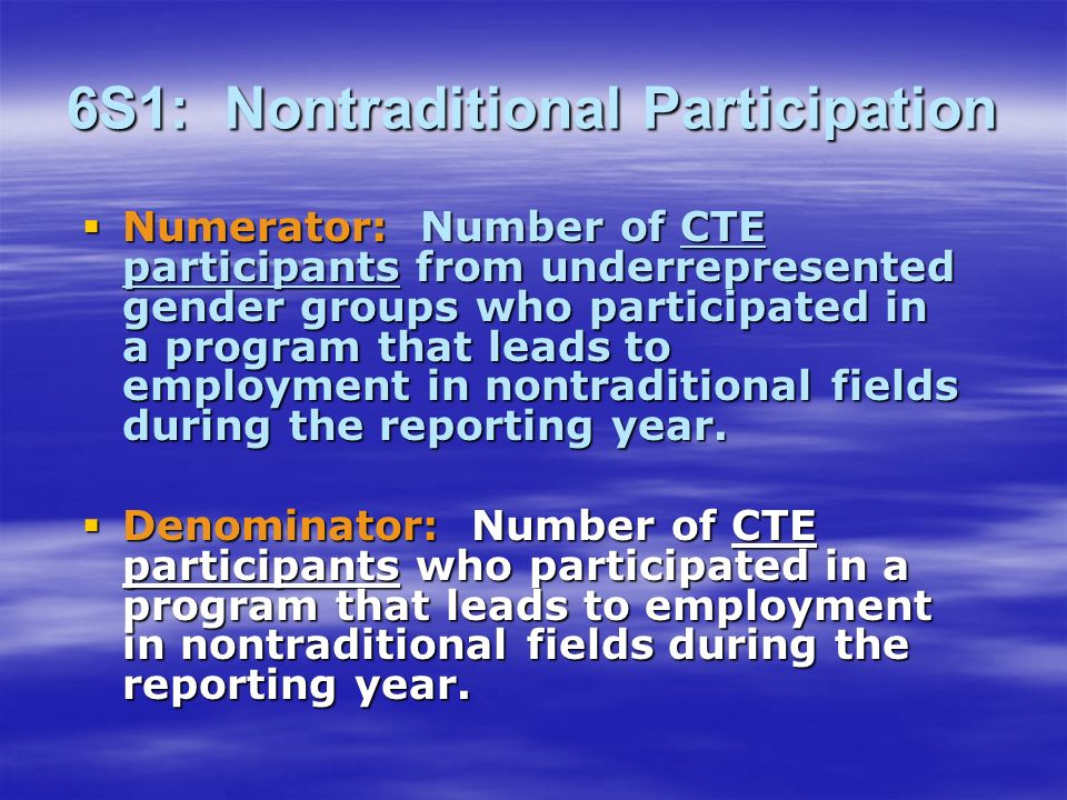 6S1: Nontraditional Participation Numerator: Number of CTE participants from underrepresented gender groups who participated in a program that leads to employment in nontraditional fields during the reporting year.