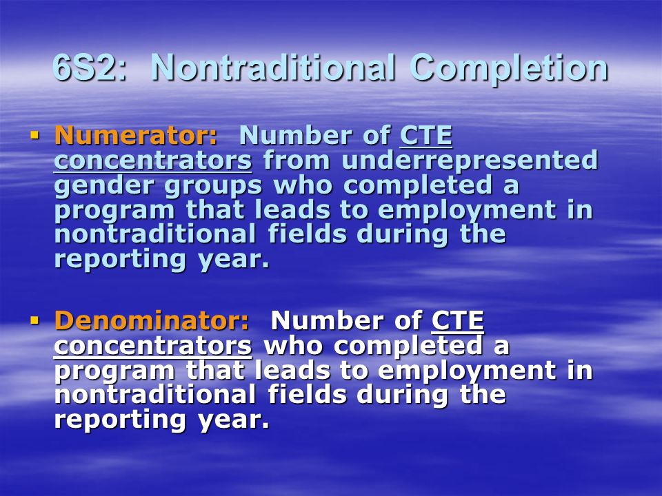6S2: Nontraditional Completion Numerator: Number of CTE concentrators from underrepresented gender groups who completed a program that leads to employment in nontraditional fields during the reporting year.