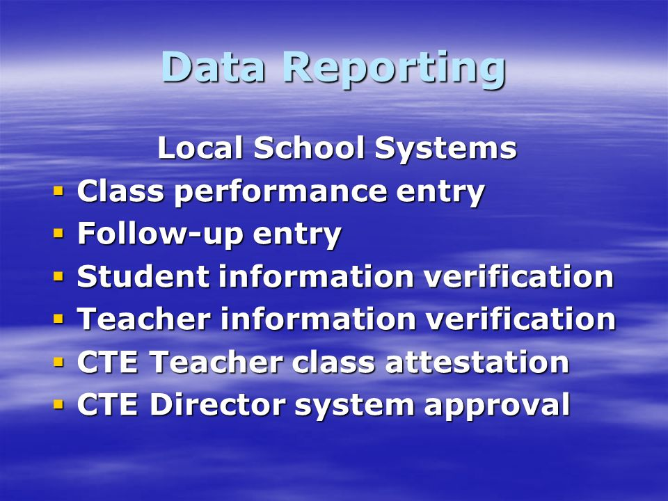 Data Reporting Local School Systems Class performance entry Class performance entry Follow-up entry Follow-up entry Student information verification Student information verification Teacher information verification Teacher information verification CTE Teacher class attestation CTE Teacher class attestation CTE Director system approval CTE Director system approval