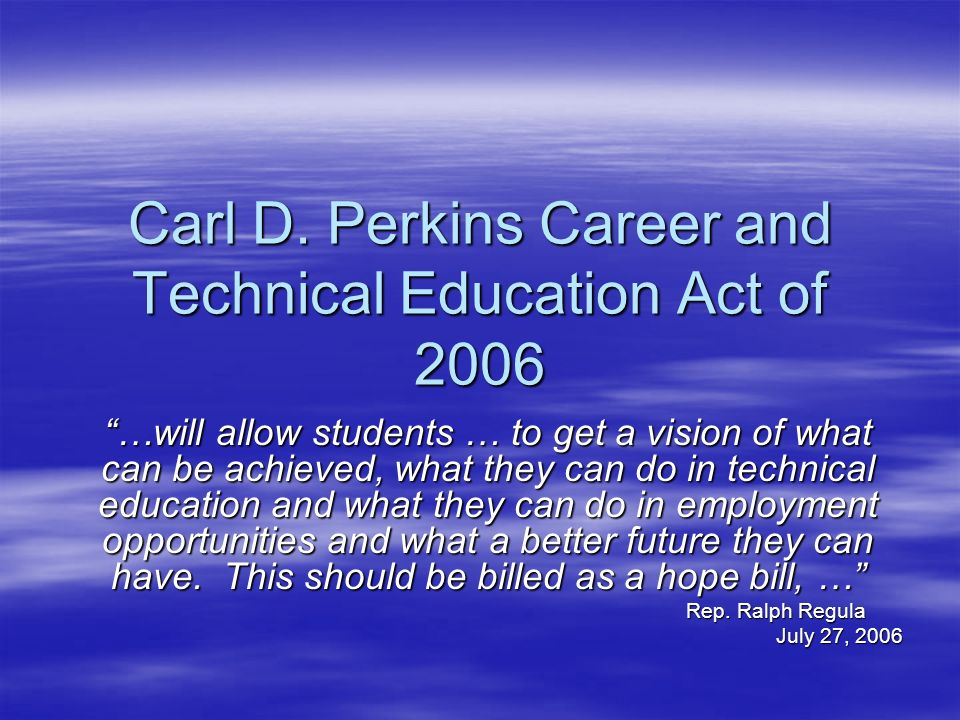 Carl D. Perkins Career and Technical Education Act of 2006 …will allow students … to get a vision of what can be achieved, what they can do in technic