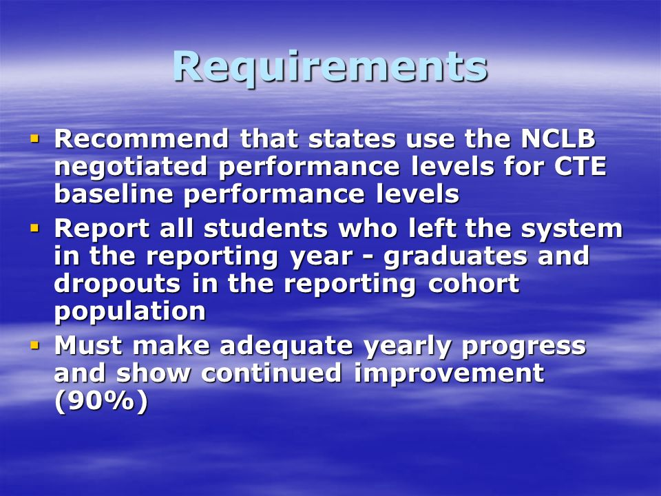 Requirements Recommend that states use the NCLB negotiated performance levels for CTE baseline performance levels Recommend that states use the NCLB negotiated performance levels for CTE baseline performance levels Report all students who left the system in the reporting year - graduates and dropouts in the reporting cohort population Report all students who left the system in the reporting year - graduates and dropouts in the reporting cohort population Must make adequate yearly progress and show continued improvement (90%) Must make adequate yearly progress and show continued improvement (90%)