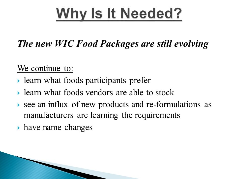 The new WIC Food Packages are still evolving We continue to: learn what foods participants prefer learn what foods vendors are able to stock see an influx of new products and re-formulations as manufacturers are learning the requirements have name changes