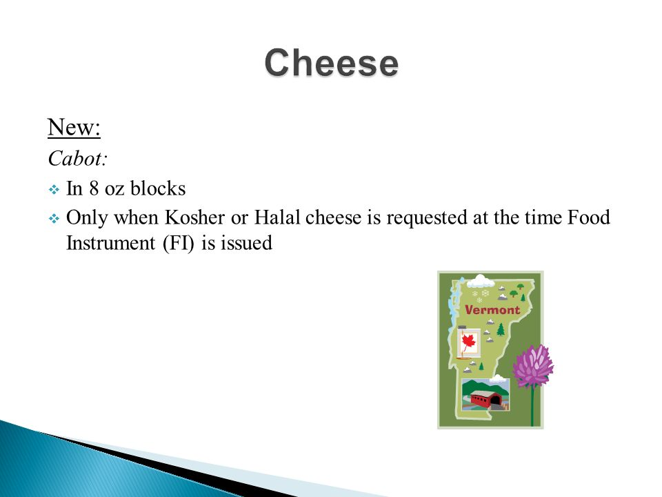 New: Cabot: In 8 oz blocks Only when Kosher or Halal cheese is requested at the time Food Instrument (FI) is issued