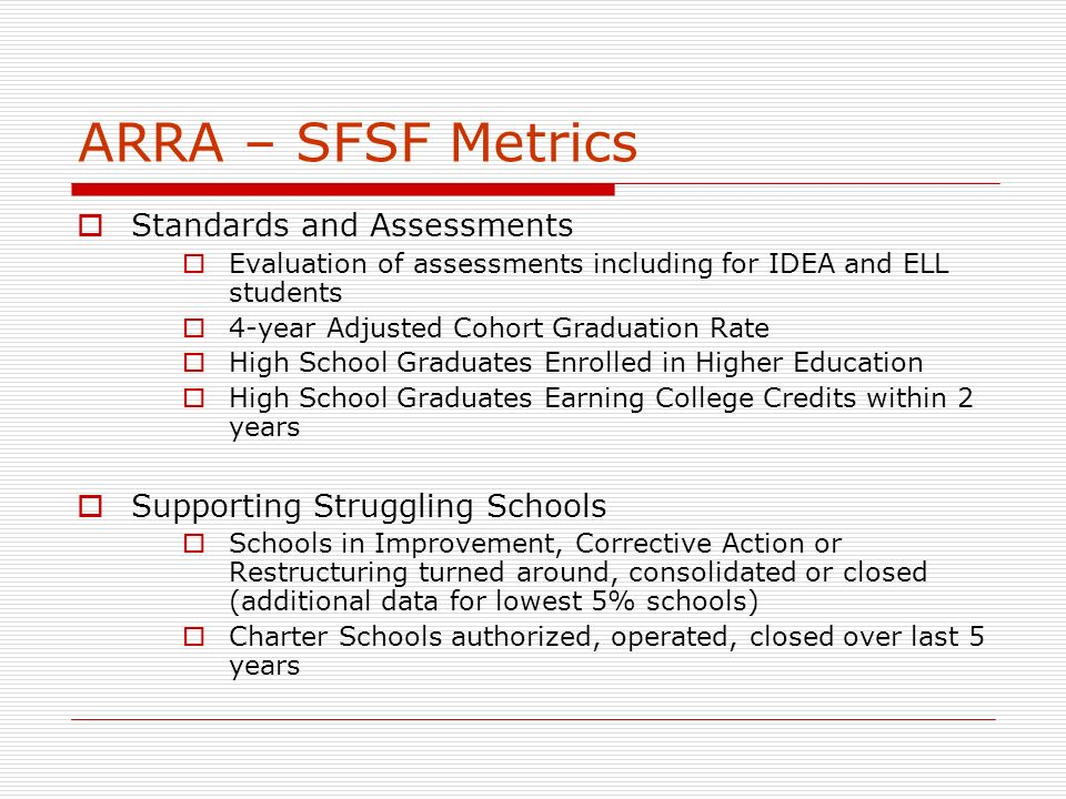 ARRA – SFSF Metrics Standards and Assessments Evaluation of assessments including for IDEA and ELL students 4-year Adjusted Cohort Graduation Rate High School Graduates Enrolled in Higher Education High School Graduates Earning College Credits within 2 years Supporting Struggling Schools Schools in Improvement, Corrective Action or Restructuring turned around, consolidated or closed (additional data for lowest 5% schools) Charter Schools authorized, operated, closed over last 5 years