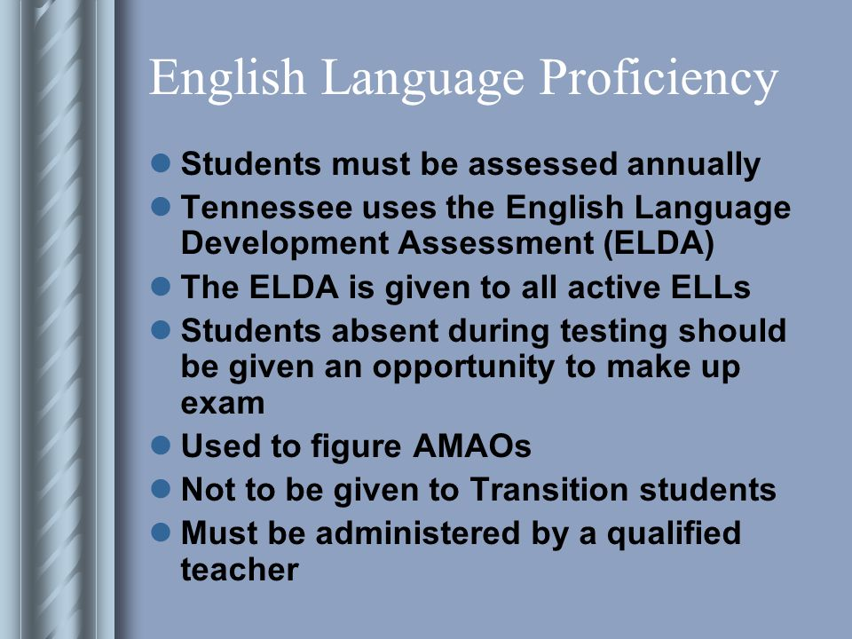 English Language Proficiency Students must be assessed annually Tennessee uses the English Language Development Assessment (ELDA) The ELDA is given to all active ELLs Students absent during testing should be given an opportunity to make up exam Used to figure AMAOs Not to be given to Transition students Must be administered by a qualified teacher