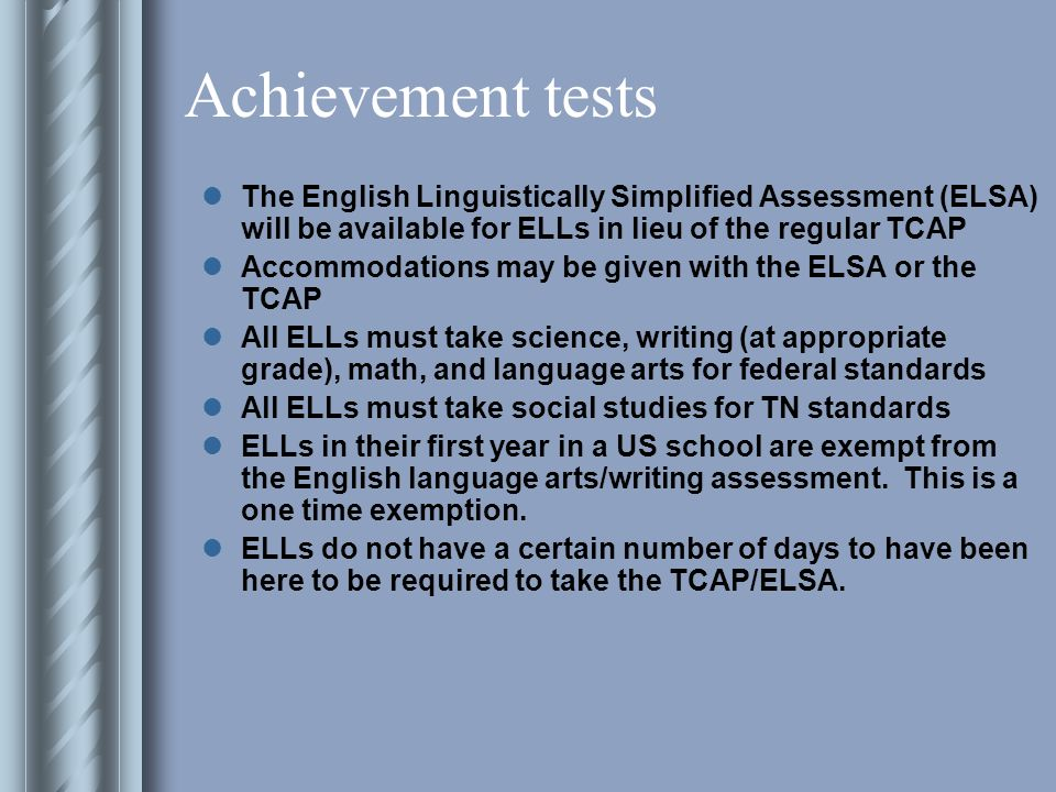 Achievement tests The English Linguistically Simplified Assessment (ELSA) will be available for ELLs in lieu of the regular TCAP Accommodations may be given with the ELSA or the TCAP All ELLs must take science, writing (at appropriate grade), math, and language arts for federal standards All ELLs must take social studies for TN standards ELLs in their first year in a US school are exempt from the English language arts/writing assessment.