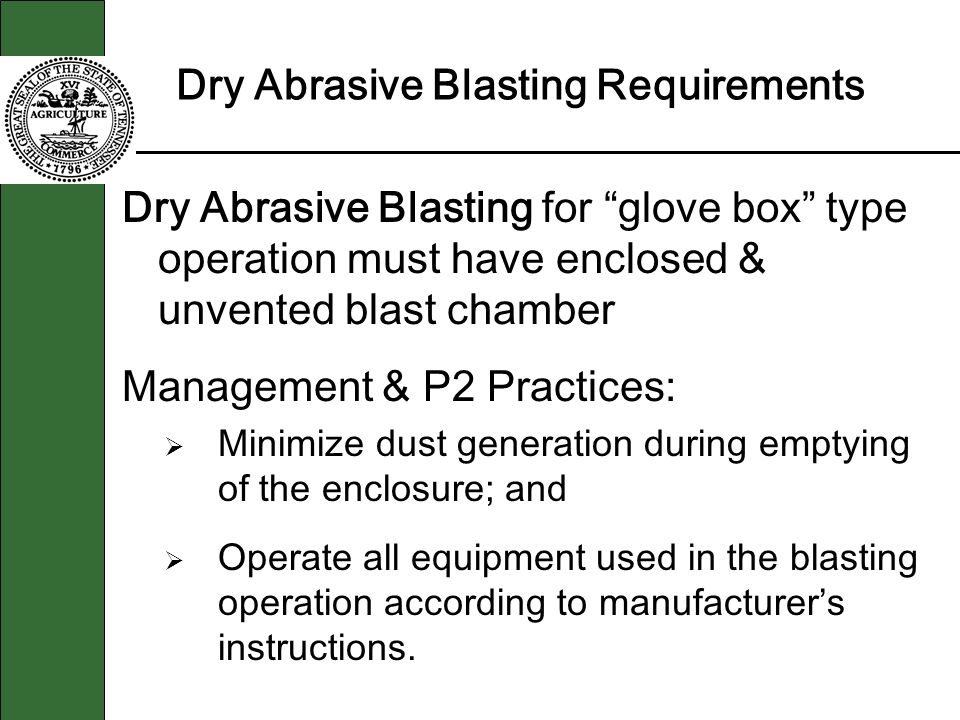 Dry Abrasive Blasting Requirements Dry Abrasive Blasting for glove box type operation must have enclosed & unvented blast chamber Management & P2 Practices: Minimize dust generation during emptying of the enclosure; and Operate all equipment used in the blasting operation according to manufacturers instructions.