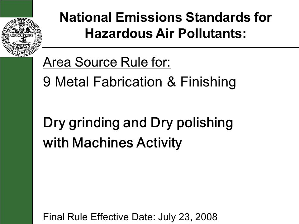 Area Source Rule for: 9 Metal Fabrication & Finishing Dry grinding and Dry polishing with Machines Activity Final Rule Effective Date: July 23, 2008 National Emissions Standards for Hazardous Air Pollutants: