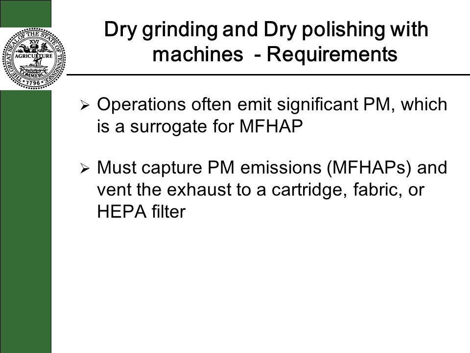 Dry grinding and Dry polishing with machines - Requirements Operations often emit significant PM, which is a surrogate for MFHAP Must capture PM emissions (MFHAPs) and vent the exhaust to a cartridge, fabric, or HEPA filter