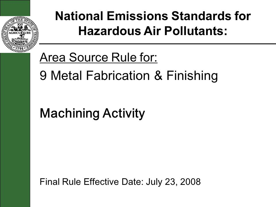 Area Source Rule for: 9 Metal Fabrication & Finishing Machining Activity Final Rule Effective Date: July 23, 2008 National Emissions Standards for Haz