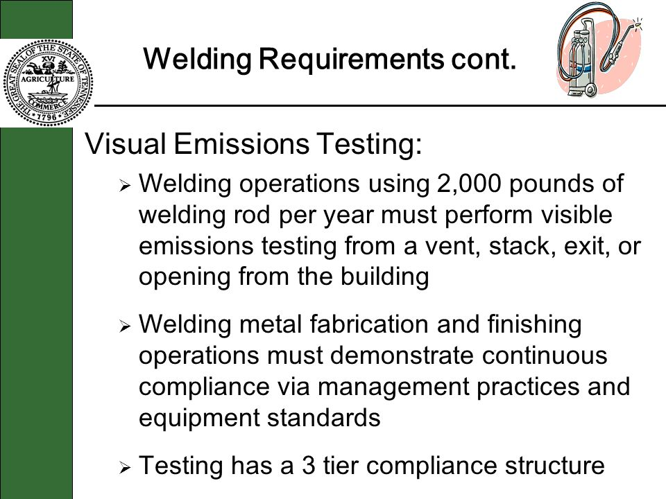 Welding Requirements cont. Visual Emissions Testing: Welding operations using 2,000 pounds of welding rod per year must perform visible emissions test