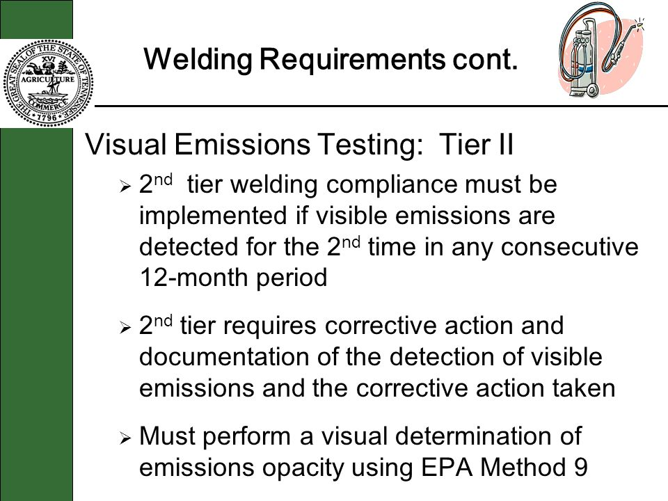 Welding Requirements cont. Visual Emissions Testing: Tier II 2 nd tier welding compliance must be implemented if visible emissions are detected for th