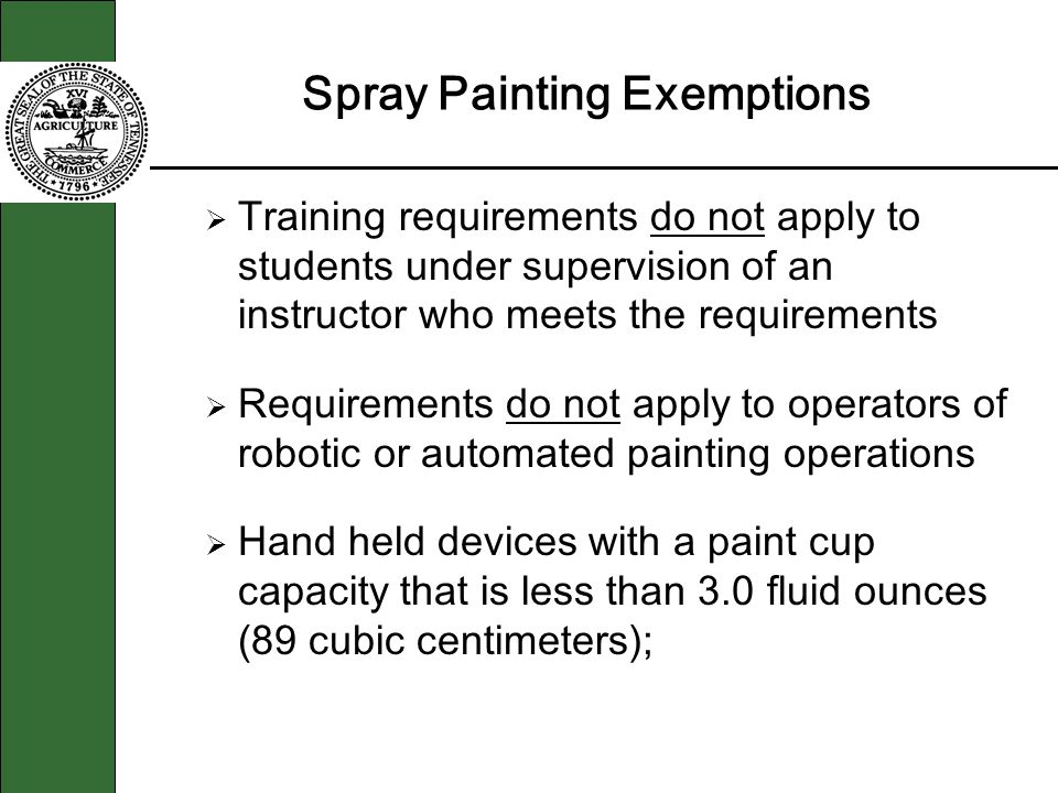 Spray Painting Exemptions Training requirements do not apply to students under supervision of an instructor who meets the requirements Requirements do not apply to operators of robotic or automated painting operations Hand held devices with a paint cup capacity that is less than 3.0 fluid ounces (89 cubic centimeters);