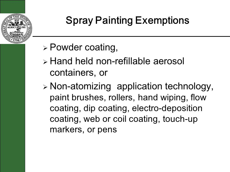 Spray Painting Exemptions Powder coating, Hand held non-refillable aerosol containers, or Non-atomizing application technology, paint brushes, rollers