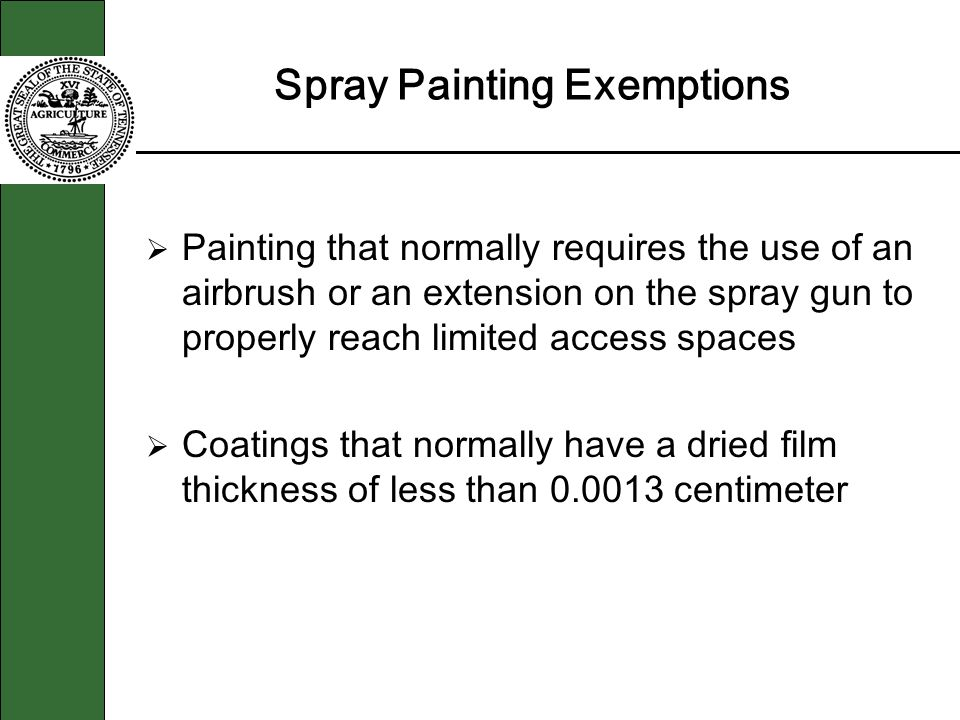 Spray Painting Exemptions Painting that normally requires the use of an airbrush or an extension on the spray gun to properly reach limited access spaces Coatings that normally have a dried film thickness of less than 0.0013 centimeter