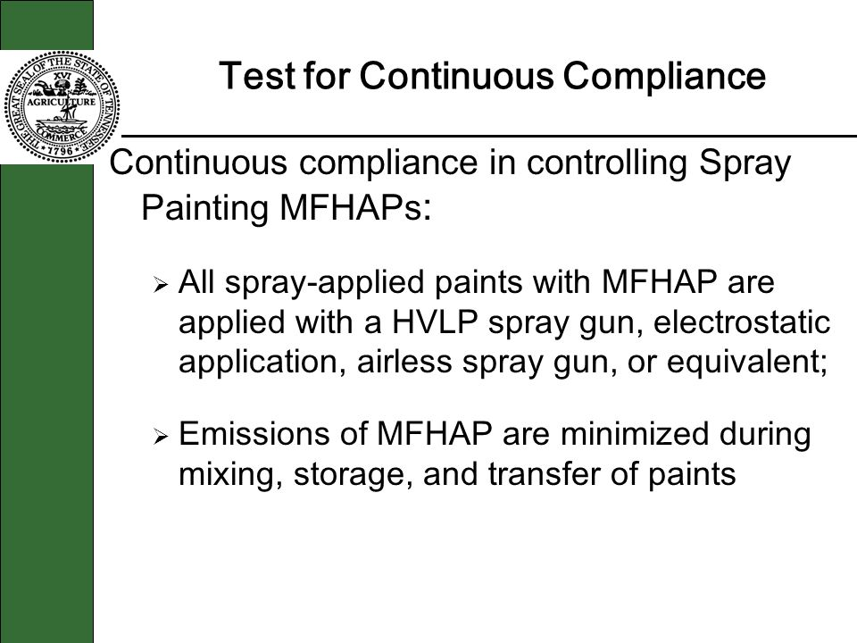 Test for Continuous Compliance Continuous compliance in controlling Spray Painting MFHAPs : All spray-applied paints with MFHAP are applied with a HVLP spray gun, electrostatic application, airless spray gun, or equivalent; Emissions of MFHAP are minimized during mixing, storage, and transfer of paints