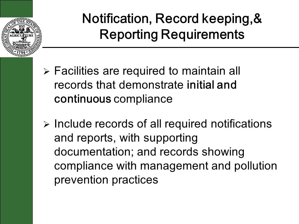Notification, Record keeping,& Reporting Requirements Facilities are required to maintain all records that demonstrate initial and continuous compliance Include records of all required notifications and reports, with supporting documentation; and records showing compliance with management and pollution prevention practices