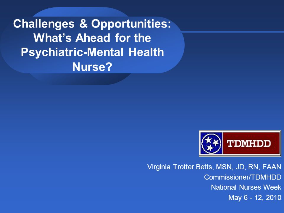 Challenges & Opportunities: Whats Ahead for the Psychiatric-Mental Health Nurse? Virginia Trotter Betts, MSN, JD, RN, FAAN Commissioner/TDMHDD Nationa