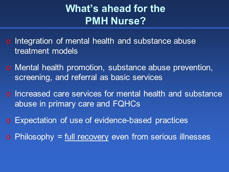 Whats ahead for the PMH Nurse? oIntegration of mental health and substance abuse treatment models oMental health promotion, substance abuse prevention