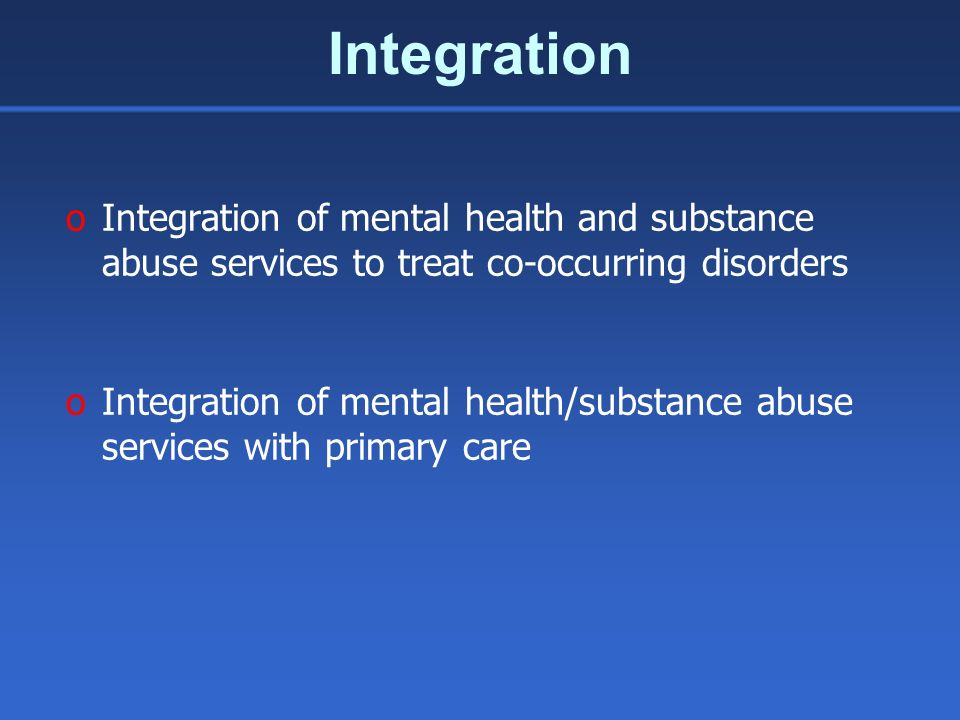 Integration oIntegration of mental health and substance abuse services to treat co-occurring disorders oIntegration of mental health/substance abuse s