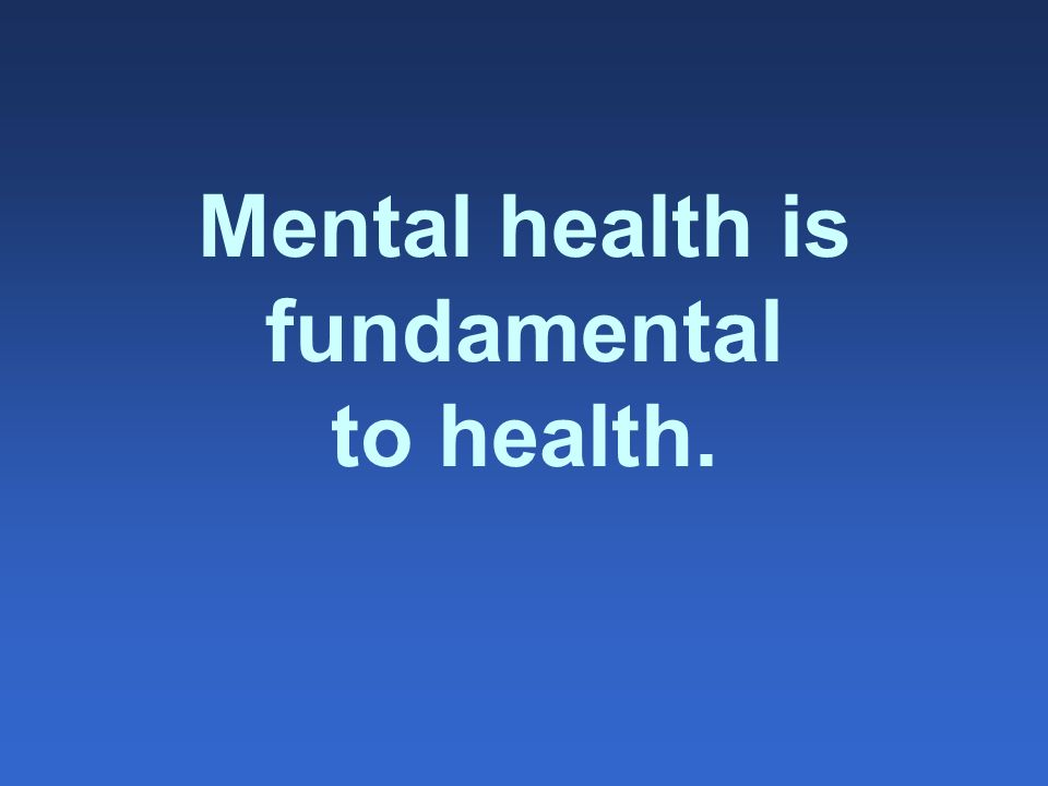 Mental health is fundamental to health.
