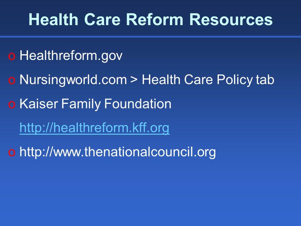 Health Care Reform Resources oHealthreform.gov oNursingworld.com > Health Care Policy tab oKaiser Family Foundation http://healthreform.kff.org ohttp://www.thenationalcouncil.org