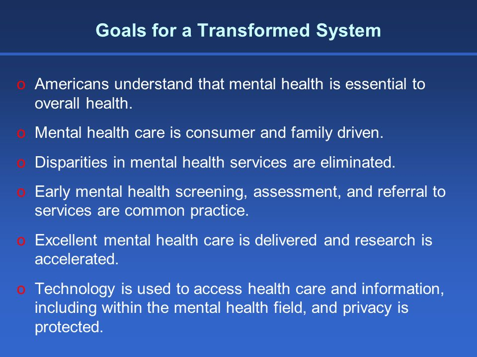 oAmericans understand that mental health is essential to overall health. oMental health care is consumer and family driven. oDisparities in mental hea