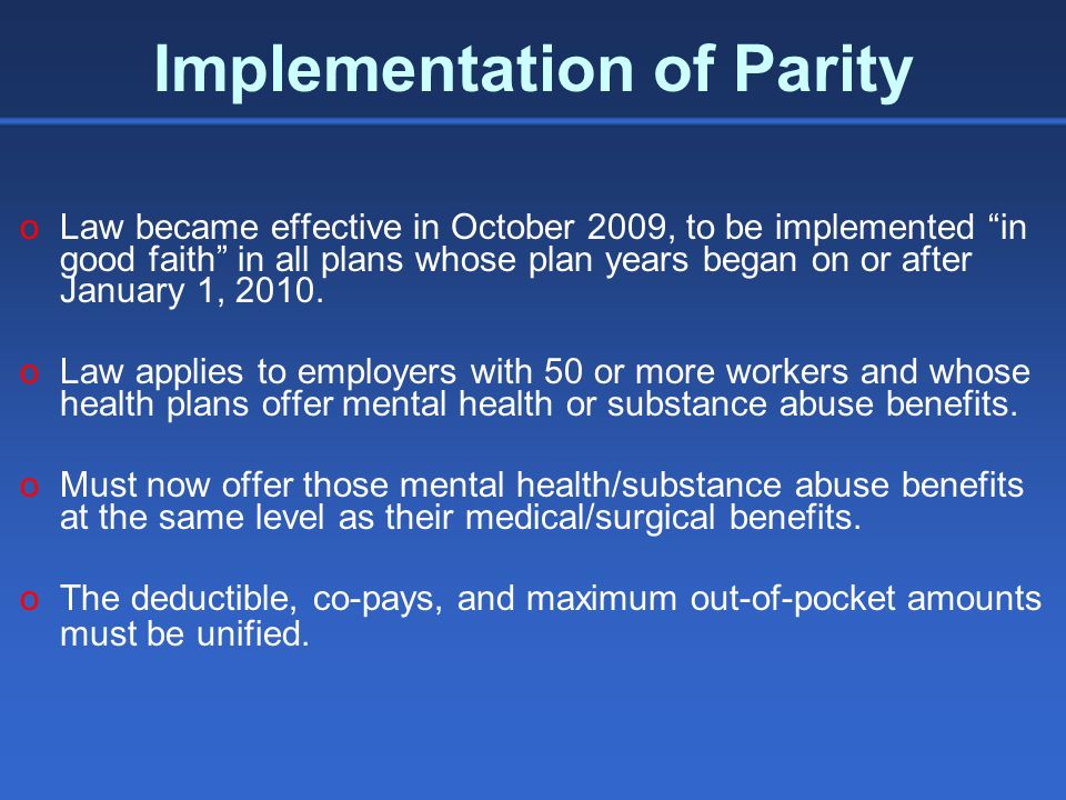 Implementation of Parity Concerns: oNothing in the law that requires plans to cover mental health or substance abuse benefits oPlans are free to exclude any particular mental health or substance abuse condition/diagnosis from coverage.