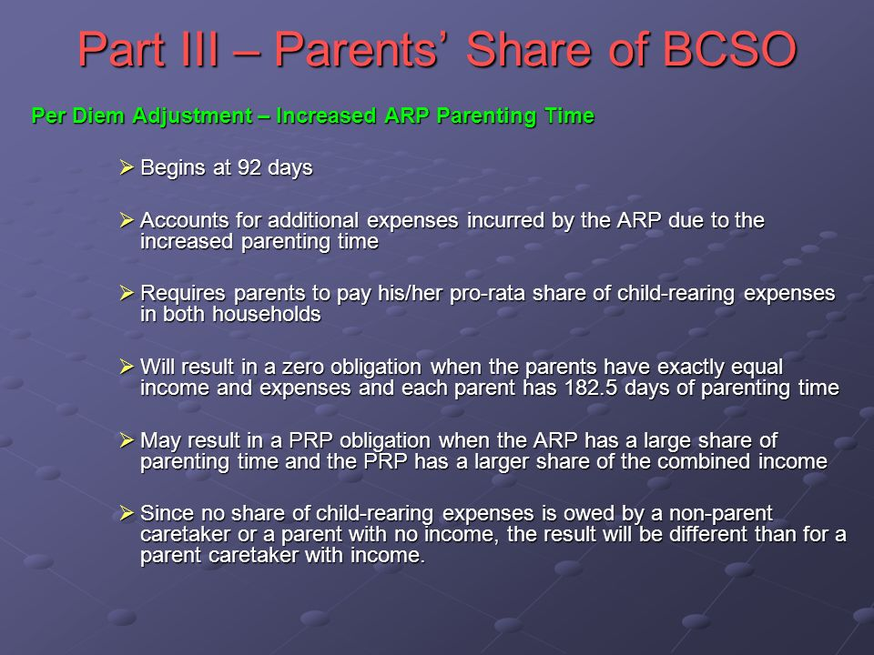 Part III – Parents Share of BCSO Per Diem Adjustment – Increased ARP Parenting Time Begins at 92 days Begins at 92 days Accounts for additional expenses incurred by the ARP due to the increased parenting time Accounts for additional expenses incurred by the ARP due to the increased parenting time Requires parents to pay his/her pro-rata share of child-rearing expenses in both households Requires parents to pay his/her pro-rata share of child-rearing expenses in both households Will result in a zero obligation when the parents have exactly equal income and expenses and each parent has 182.5 days of parenting time Will result in a zero obligation when the parents have exactly equal income and expenses and each parent has 182.5 days of parenting time May result in a PRP obligation when the ARP has a large share of parenting time and the PRP has a larger share of the combined income May result in a PRP obligation when the ARP has a large share of parenting time and the PRP has a larger share of the combined income Since no share of child-rearing expenses is owed by a non-parent caretaker or a parent with no income, the result will be different than for a parent caretaker with income.