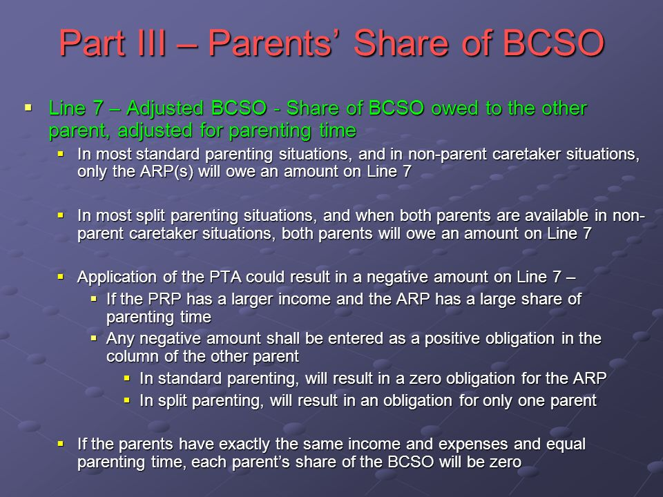 Part III – Parents Share of BCSO Line 7 – Adjusted BCSO - Share of BCSO owed to the other parent, adjusted for parenting time Line 7 – Adjusted BCSO - Share of BCSO owed to the other parent, adjusted for parenting time In most standard parenting situations, and in non-parent caretaker situations, only the ARP(s) will owe an amount on Line 7 In most standard parenting situations, and in non-parent caretaker situations, only the ARP(s) will owe an amount on Line 7 In most split parenting situations, and when both parents are available in non- parent caretaker situations, both parents will owe an amount on Line 7 In most split parenting situations, and when both parents are available in non- parent caretaker situations, both parents will owe an amount on Line 7 Application of the PTA could result in a negative amount on Line 7 – Application of the PTA could result in a negative amount on Line 7 – If the PRP has a larger income and the ARP has a large share of parenting time If the PRP has a larger income and the ARP has a large share of parenting time Any negative amount shall be entered as a positive obligation in the column of the other parent Any negative amount shall be entered as a positive obligation in the column of the other parent In standard parenting, will result in a zero obligation for the ARP In standard parenting, will result in a zero obligation for the ARP In split parenting, will result in an obligation for only one parent In split parenting, will result in an obligation for only one parent If the parents have exactly the same income and expenses and equal parenting time, each parents share of the BCSO will be zero If the parents have exactly the same income and expenses and equal parenting time, each parents share of the BCSO will be zero