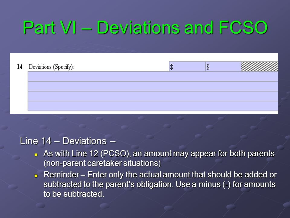 Part VI – Deviations and FCSO Line 14 – Deviations – As with Line 12 (PCSO), an amount may appear for both parents (non-parent caretaker situations) Reminder – Enter only the actual amount that should be added or subtracted to the parents obligation.