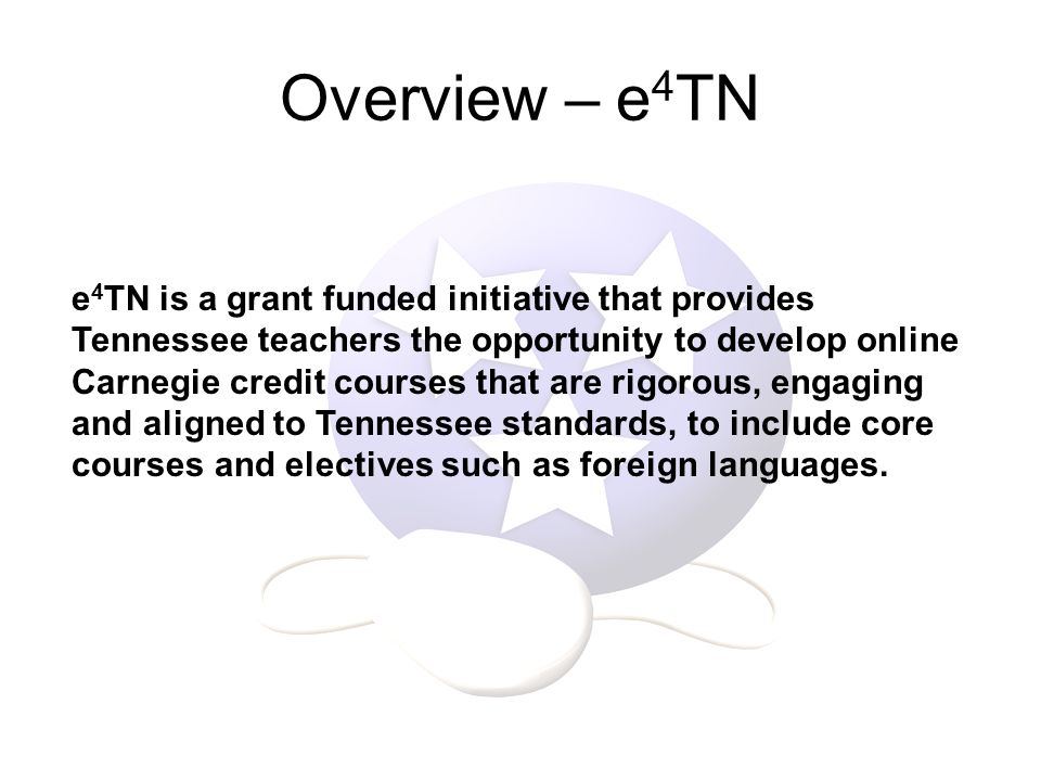 Overview – e 4 TN e 4 TN is a grant funded initiative that provides Tennessee teachers the opportunity to develop online Carnegie credit courses that are rigorous, engaging and aligned to Tennessee standards, to include core courses and electives such as foreign languages.