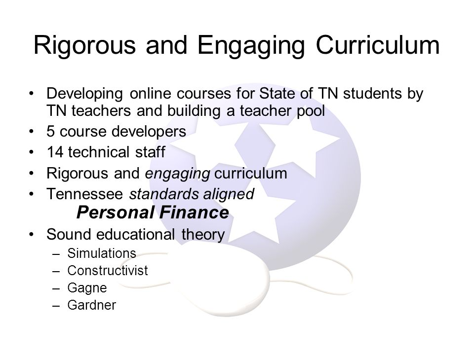 Rigorous and Engaging Curriculum Developing online courses for State of TN students by TN teachers and building a teacher pool 5 course developers 14 technical staff Rigorous and engaging curriculum Tennessee standards aligned Personal Finance Sound educational theory –Simulations –Constructivist –Gagne –Gardner