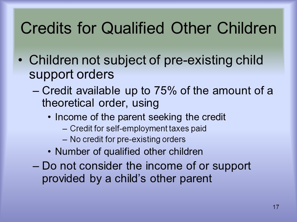 17 Credits for Qualified Other Children Children not subject of pre-existing child support orders –Credit available up to 75% of the amount of a theor